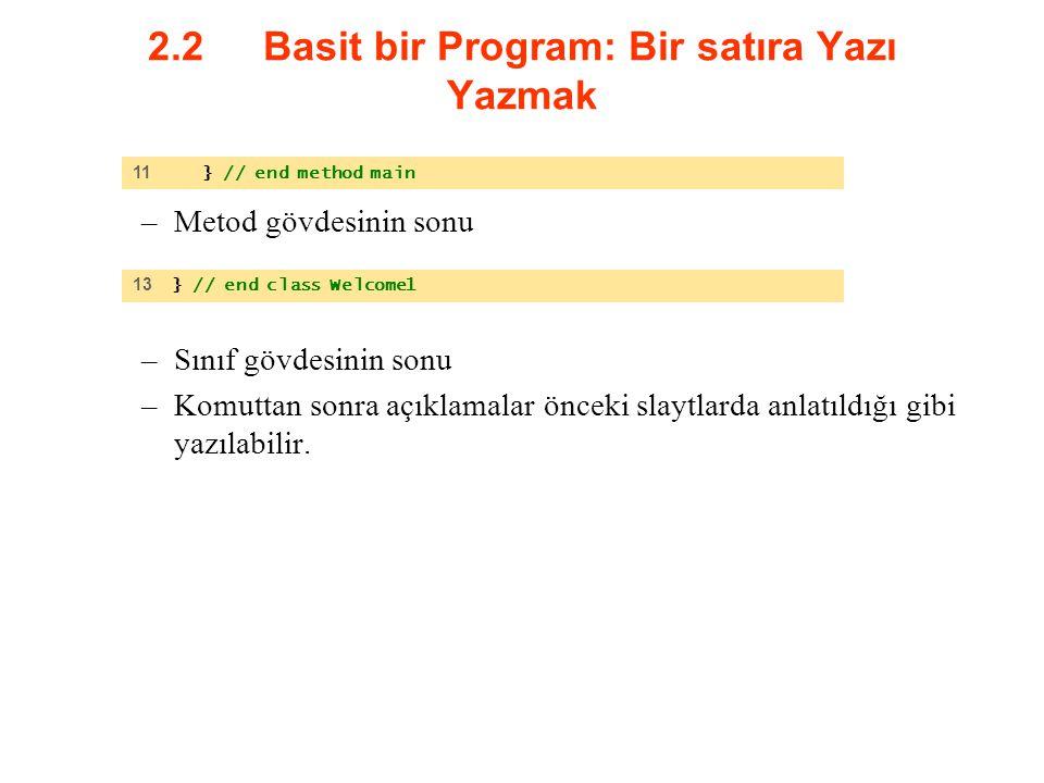 2.2 Basit bir Program: Bir satıra Yazı Yazmak –Metod gövdesinin sonu –Sınıf gövdesinin sonu –Komuttan sonra açıklamalar önceki slaytlarda anlatıldığı