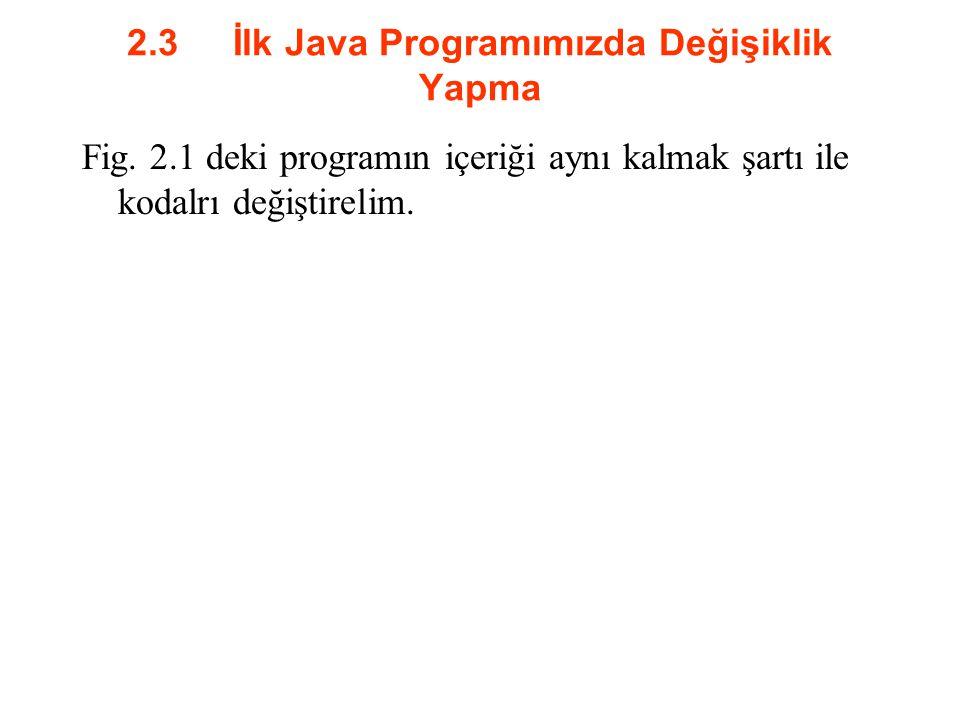 2.3 İlk Java Programımızda Değişiklik Yapma Fig. 2.1 deki programın içeriği aynı kalmak şartı ile kodalrı değiştirelim.