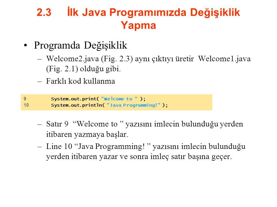 2.3 İlk Java Programımızda Değişiklik Yapma Programda Değişiklik –Welcome2.java (Fig. 2.3) aynı çıktıyı üretir Welcome1.java (Fig. 2.1) olduğu gibi. –