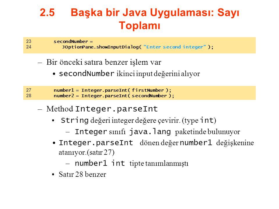 2.5 Başka bir Java Uygulaması: Sayı Toplamı –Bir önceki satıra benzer işlem var secondNumber ikinci input değerini alıyor –Method Integer.parseInt Str