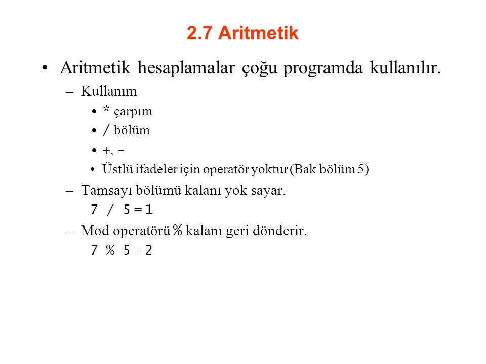 2.7 Aritmetik Aritmetik hesaplamalar çoğu programda kullanılır. –Kullanım * çarpım / bölüm +, - Üstlü ifadeler için operatör yoktur (Bak bölüm 5) –Tam