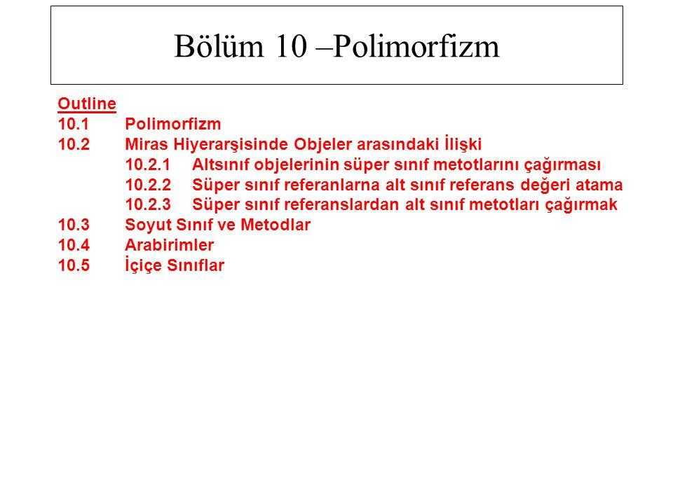 Bölüm 10 –Polimorfizm Outline 10.1 Polimorfizm 10.2 Miras Hiyerarşisinde Objeler arasındaki İlişki 10.2.1 Altsınıf objelerinin süper sınıf metotlarını çağırması 10.2.2 Süper sınıf referanlarna alt sınıf referans değeri atama 10.2.3 Süper sınıf referanslardan alt sınıf metotları çağırmak 10.3 Soyut Sınıf ve Metodlar 10.4 Arabirimler 10.5 İçiçe Sınıflar