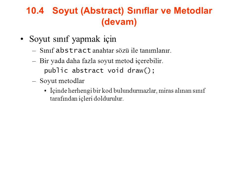 10.4 Soyut (Abstract) Sınıflar ve Metodlar (devam) Soyut sınıf yapmak için –Sınıf abstract anahtar sözü ile tanımlanır.