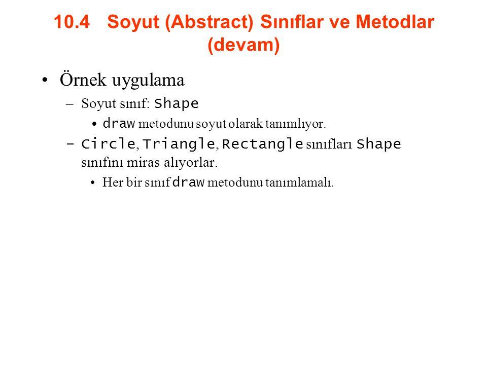 10.4 Soyut (Abstract) Sınıflar ve Metodlar (devam) Örnek uygulama –Soyut sınıf: Shape draw metodunu soyut olarak tanımlıyor.