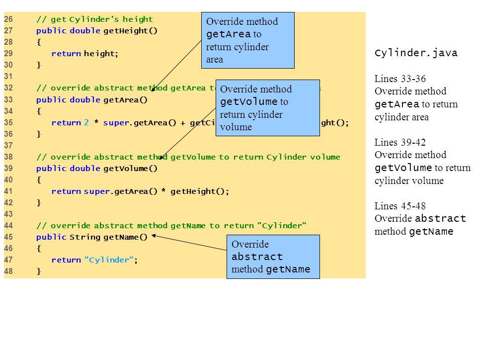 Cylinder.java Lines 33-36 Override method getArea to return cylinder area Lines 39-42 Override method getVolume to return cylinder volume Lines 45-48 Override abstract method getName 26 // get Cylinder s height 27 public double getHeight() 28 { 29 return height; 30 } 31 32 // override abstract method getArea to return Cylinder area 33 public double getArea() 34 { 35 return 2 * super.getArea() + getCircumference() * getHeight(); 36 } 37 38 // override abstract method getVolume to return Cylinder volume 39 public double getVolume() 40 { 41 return super.getArea() * getHeight(); 42 } 43 44 // override abstract method getName to return Cylinder 45 public String getName() 46 { 47 return Cylinder ; 48 } Override abstract method getName Override method getArea to return cylinder area Override method getVolume to return cylinder volume