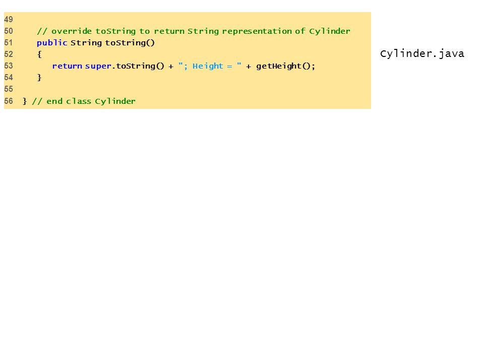 Cylinder.java 49 50 // override toString to return String representation of Cylinder 51 public String toString() 52 { 53 return super.toString() + ; Height = + getHeight(); 54 } 55 56 } // end class Cylinder