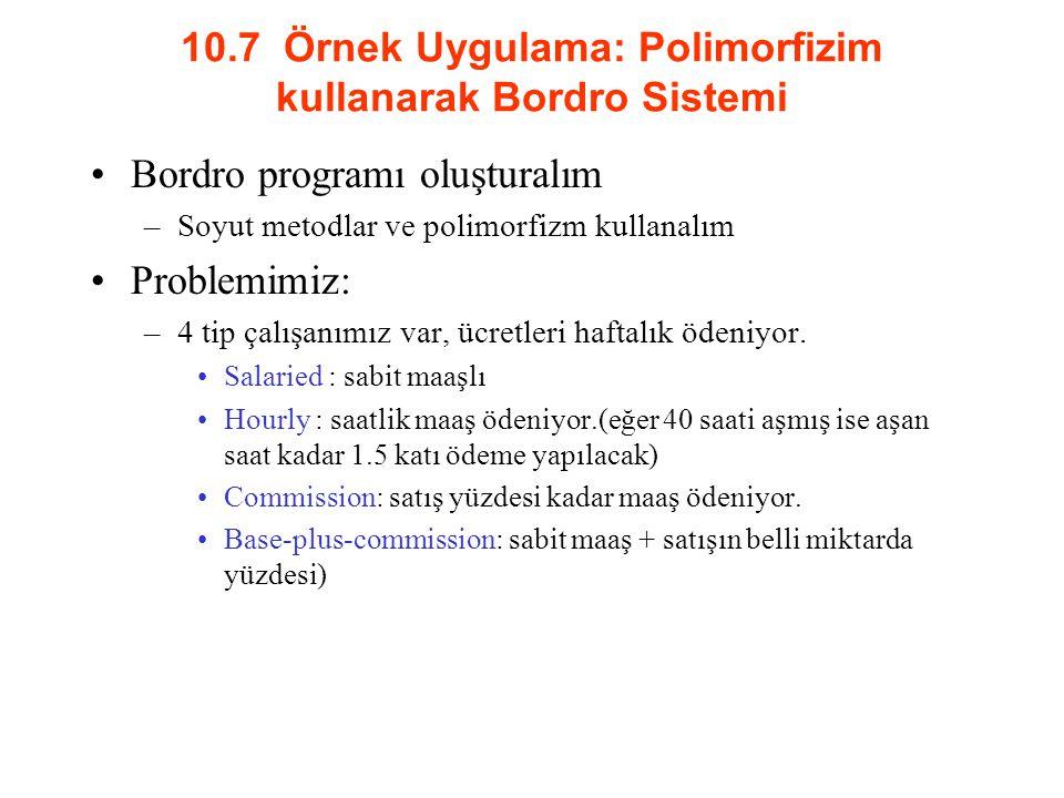 10.7 Örnek Uygulama: Polimorfizim kullanarak Bordro Sistemi Bordro programı oluşturalım –Soyut metodlar ve polimorfizm kullanalım Problemimiz: –4 tip çalışanımız var, ücretleri haftalık ödeniyor.