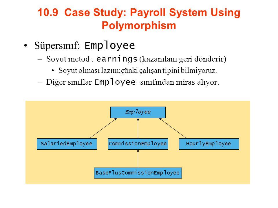 10.9 Case Study: Payroll System Using Polymorphism Süpersınıf: Employee –Soyut metod : earnings (kazanılanı geri dönderir) Soyut olması lazım;çünki çalışan tipini bilmiyoruz.