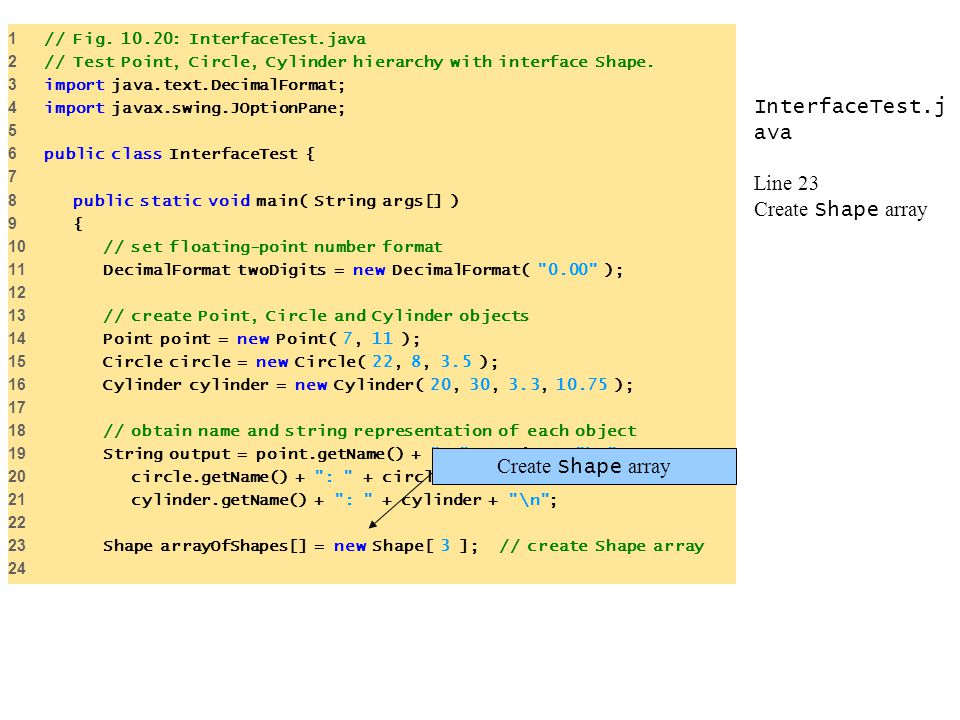 InterfaceTest.j ava Line 23 Create Shape array 1 // Fig. 10.20: InterfaceTest.java 2 // Test Point, Circle, Cylinder hierarchy with interface Shape. 3