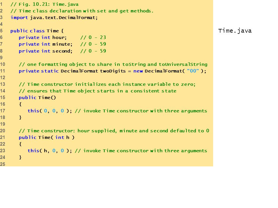 Time.java 1 // Fig. 10.21: Time.java 2 // Time class declaration with set and get methods. 3 import java.text.DecimalFormat; 4 5 public class Time { 6