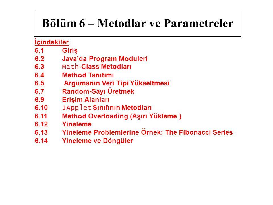 Bölüm 6 – Metodlar ve Parametreler İçindekiler 6.1 Giriş 6.2 Java'da Program Moduleri 6.3 Math -Class Metodları 6.4 Method Tanıtımı 6.5 Argumanın Veri Tipi Yükseltmesi 6.7 Random-Sayı Üretmek 6.9 Erişim Alanları 6.10 JApplet Sınıfının Metodları 6.11 Method Overloading (Aşırı Yükleme ) 6.12 Yineleme 6.13 Yineleme Problemlerine Örnek: The Fibonacci Series 6.14 Yineleme ve Döngüler