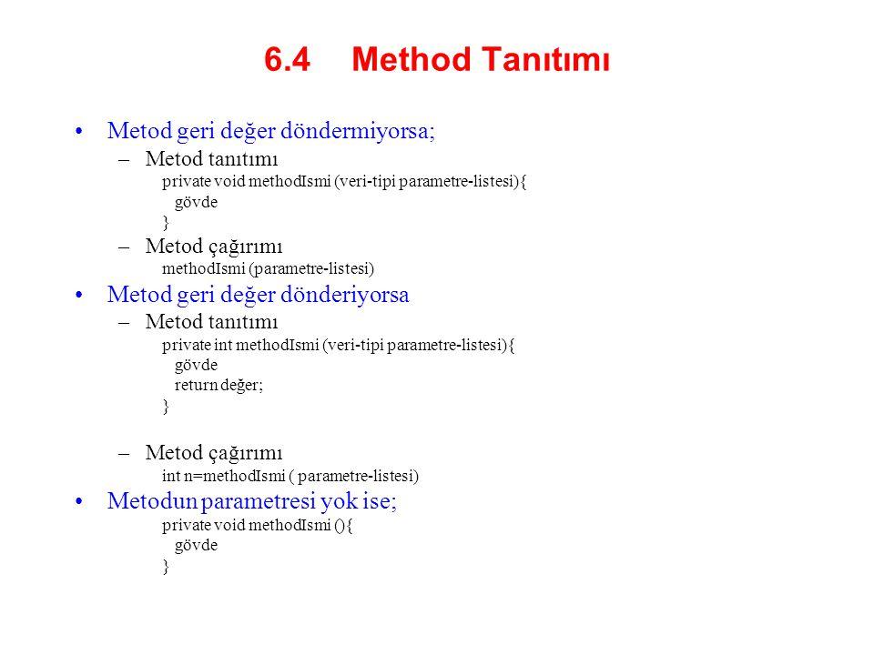6.4 Method Tanıtımı Metod geri değer döndermiyorsa; –Metod tanıtımı private void methodIsmi (veri-tipi parametre-listesi){ gövde } –Metod çağırımı methodIsmi (parametre-listesi) Metod geri değer dönderiyorsa –Metod tanıtımı private int methodIsmi (veri-tipi parametre-listesi){ gövde return değer; } –Metod çağırımı int n=methodIsmi ( parametre-listesi) Metodun parametresi yok ise; private void methodIsmi (){ gövde }