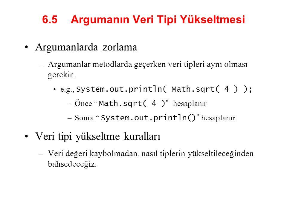 6.5 Argumanın Veri Tipi Yükseltmesi Argumanlarda zorlama –Argumanlar metodlarda geçerken veri tipleri aynı olması gerekir.