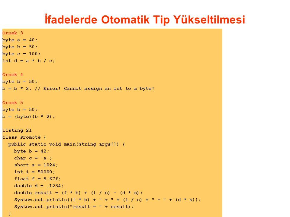 İfadelerde Otomatik Tip Yükseltilmesi Örnek 3 byte a = 40; byte b = 50; byte c = 100; int d = a * b / c; Örnek 4 byte b = 50; b = b * 2; // Error.