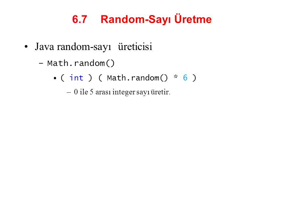 6.7 Random-Sayı Üretme Java random-sayı üreticisi –Math.random() ( int ) ( Math.random() * 6 ) –0 ile 5 arası integer sayı üretir.