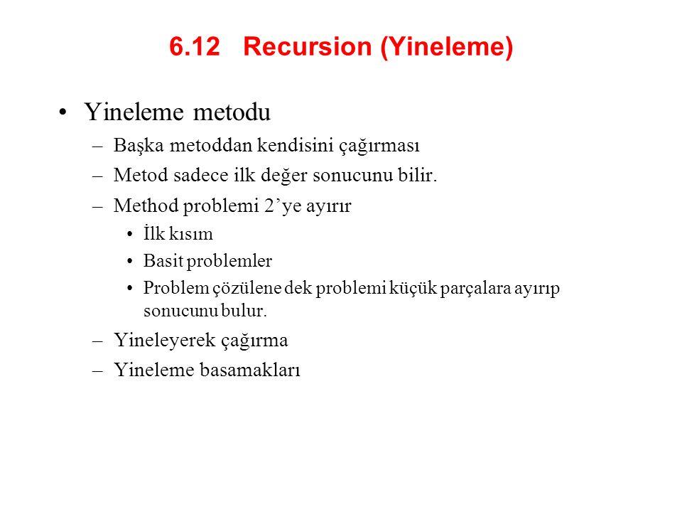 6.12 Recursion (Yineleme) Yineleme metodu –Başka metoddan kendisini çağırması –Metod sadece ilk değer sonucunu bilir.
