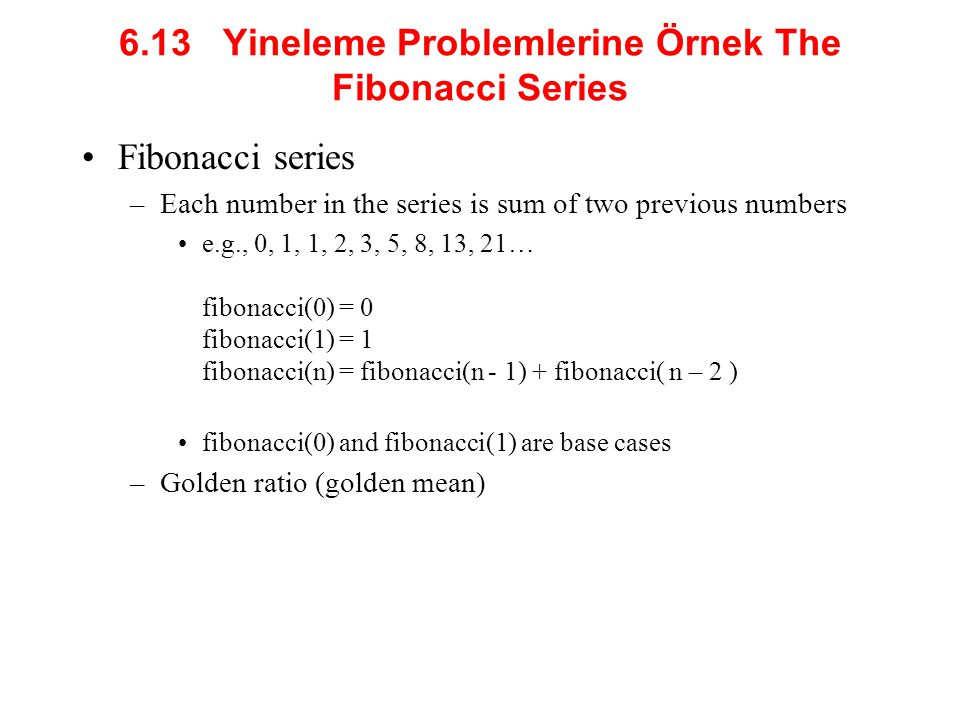 6.13 Yineleme Problemlerine Örnek The Fibonacci Series Fibonacci series –Each number in the series is sum of two previous numbers e.g., 0, 1, 1, 2, 3,