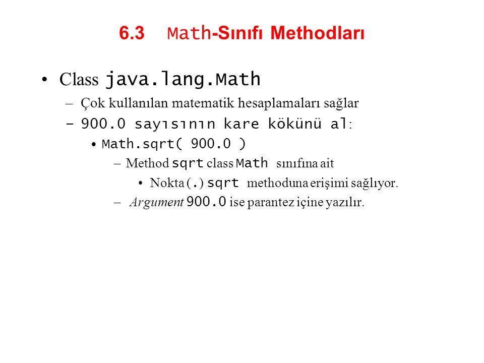 6.3 Math -Sınıfı Methodları Class java.lang.Math –Çok kullanılan matematik hesaplamaları sağlar –900.0 sayısının kare kökünü al : Math.sqrt( 900.0 ) –Method sqrt class Math sınıfına ait Nokta (.