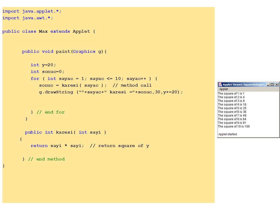 import java.applet.*; import java.awt.*; public class Max extends Applet { public void paint(Graphics g){ int y=20; int sonuc=0; for ( int sayac = 1; sayac <= 10; sayac++ ) { sonuc = karesi( sayac ); // method call g.drawString ( +sayac+ karesi = +sonuc,30,y+=20); } // end for } public int karesi( int sayi ) { return sayi * sayi; // return square of y } // end method }
