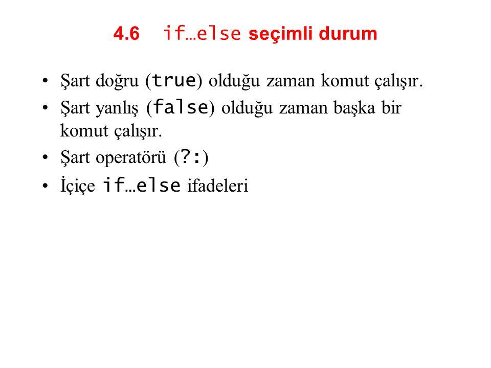 4.6 if…else seçimli durum Şart doğru ( true ) olduğu zaman komut çalışır. Şart yanlış ( false ) olduğu zaman başka bir komut çalışır. Şart operatörü (