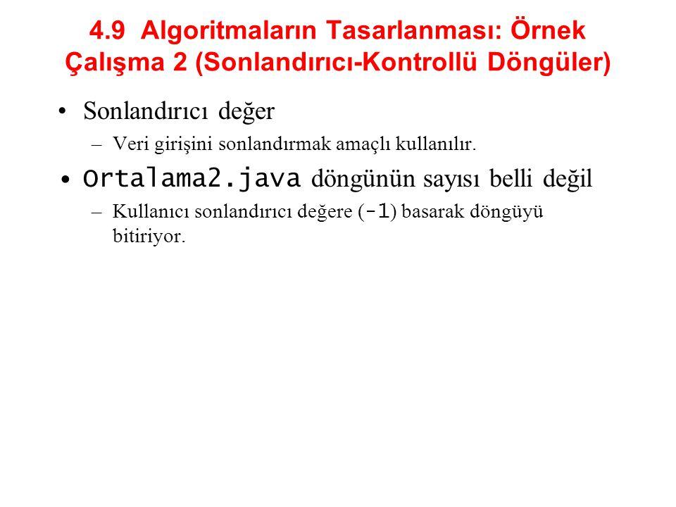 4.9 Algoritmaların Tasarlanması: Örnek Çalışma 2 (Sonlandırıcı-Kontrollü Döngüler) Sonlandırıcı değer –Veri girişini sonlandırmak amaçlı kullanılır. O