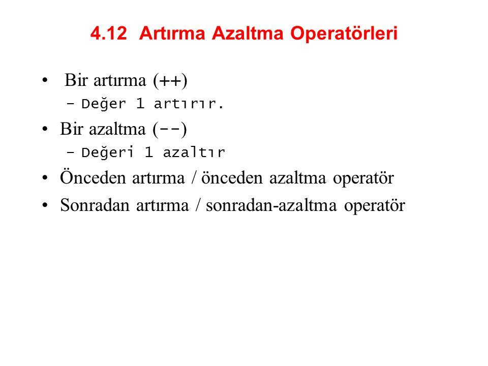 4.12 Artırma Azaltma Operatörleri Bir artırma ( ++ ) –Değer 1 artırır. Bir azaltma ( -- ) –Değeri 1 azaltır Önceden artırma / önceden azaltma operatör