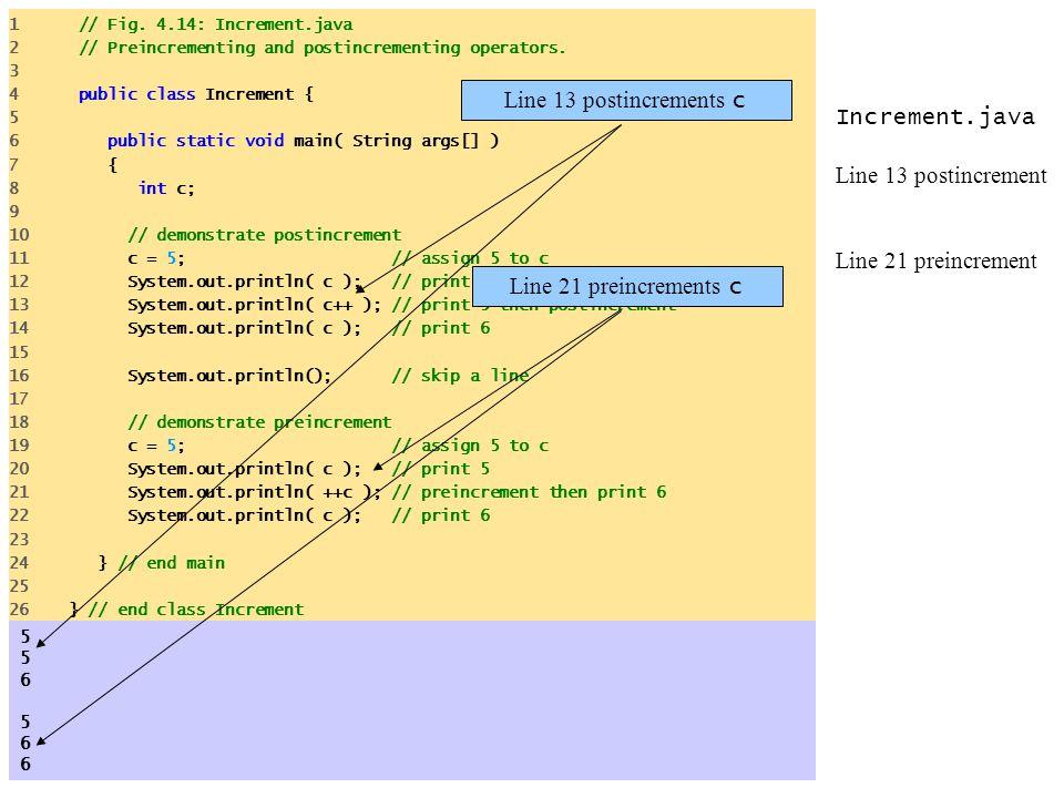 Increment.java Line 13 postincrement Line 21 preincrement 1 // Fig. 4.14: Increment.java 2 // Preincrementing and postincrementing operators. 3 4 publ