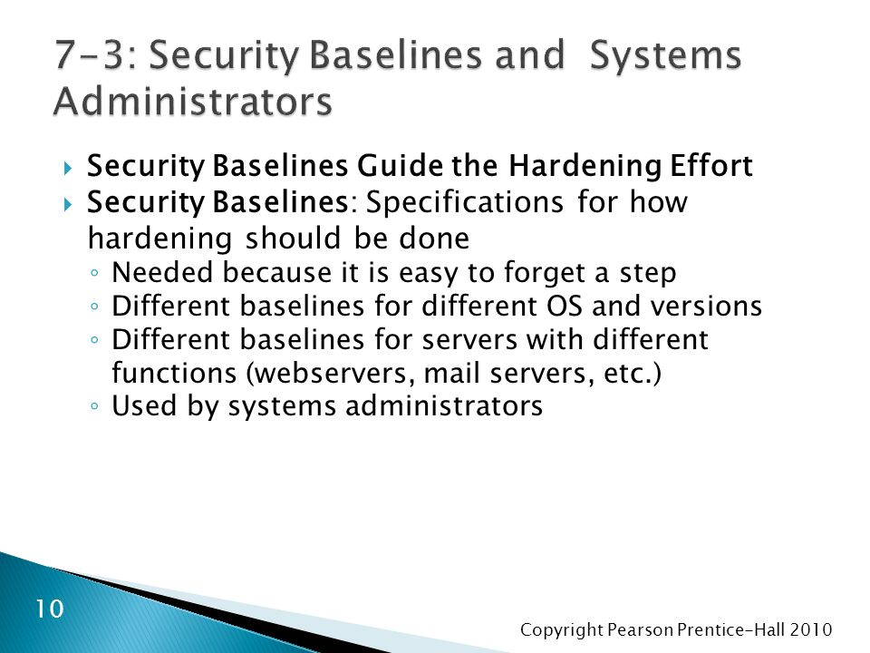 Copyright Pearson Prentice-Hall 2010  Security Baselines Guide the Hardening Effort  Security Baselines: Specifications for how hardening should be