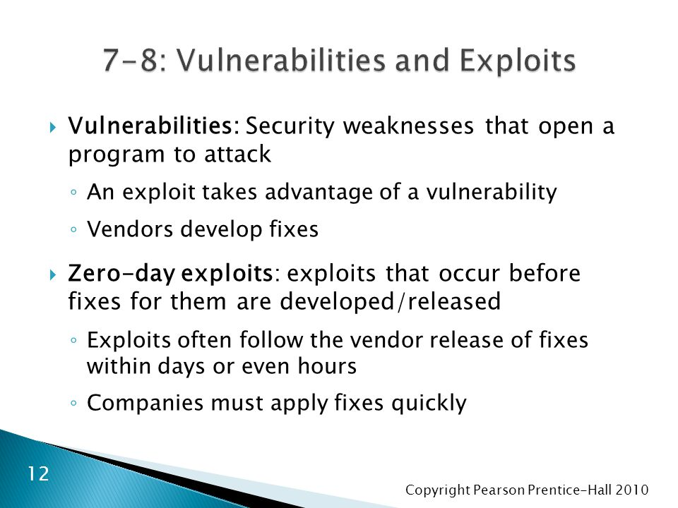 Copyright Pearson Prentice-Hall 2010  Vulnerabilities: Security weaknesses that open a program to attack ◦ An exploit takes advantage of a vulnerabil