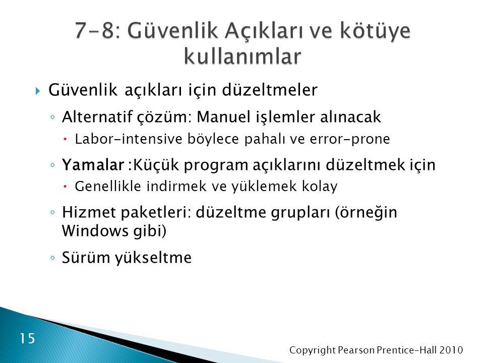 Copyright Pearson Prentice-Hall 2010  Güvenlik açıkları için düzeltmeler ◦ Alternatif çözüm: Manuel işlemler alınacak  Labor-intensive böylece pahalı ve error-prone ◦ Yamalar :Küçük program açıklarını düzeltmek için  Genellikle indirmek ve yüklemek kolay ◦ Hizmet paketleri: düzeltme grupları (örneğin Windows gibi) ◦ Sürüm yükseltme 15