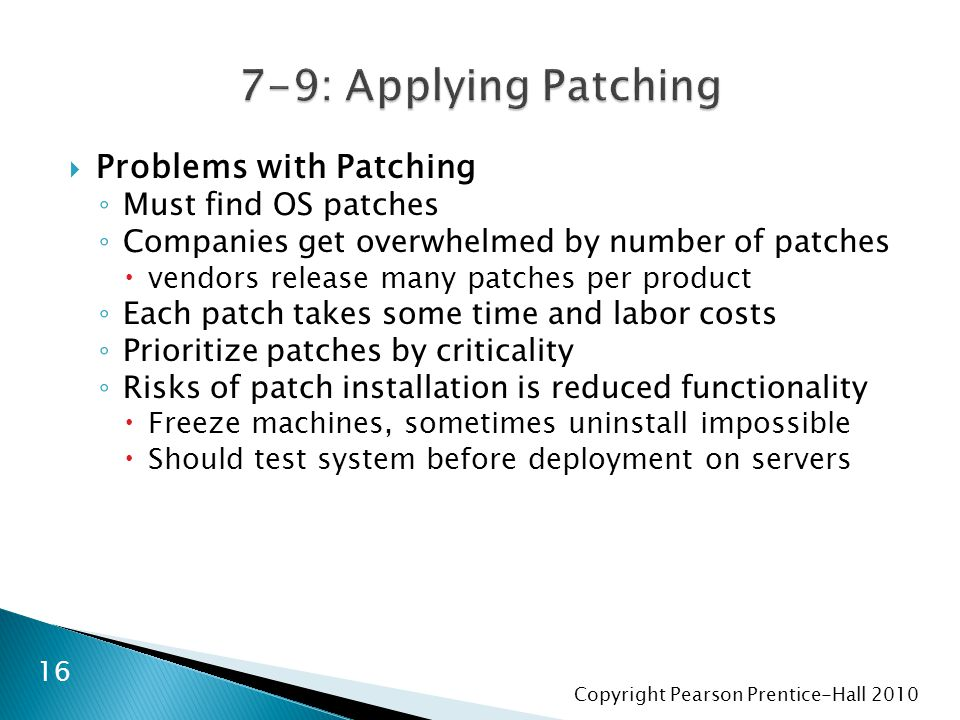 Copyright Pearson Prentice-Hall 2010  Problems with Patching ◦ Must find OS patches ◦ Companies get overwhelmed by number of patches  vendors releas