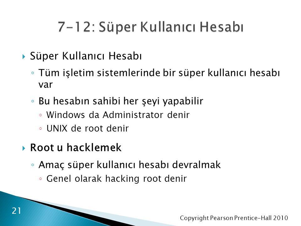 Copyright Pearson Prentice-Hall 2010  Süper Kullanıcı Hesabı ◦ Tüm işletim sistemlerinde bir süper kullanıcı hesabı var ◦ Bu hesabın sahibi her şeyi yapabilir ◦ Windows da Administrator denir ◦ UNIX de root denir  Root u hacklemek ◦ Amaç süper kullanıcı hesabı devralmak ◦ Genel olarak hacking root denir 21