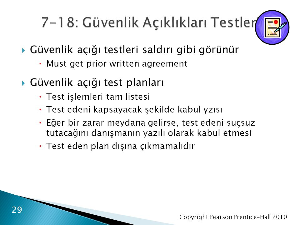 Copyright Pearson Prentice-Hall 2010  Güvenlik açığı testleri saldırı gibi görünür  Must get prior written agreement  Güvenlik açığı test planları  Test işlemleri tam listesi  Test edeni kapsayacak şekilde kabul yzısı  Eğer bir zarar meydana gelirse, test edeni suçsuz tutacağını danışmanın yazılı olarak kabul etmesi  Test eden plan dışına çıkmamalıdır 29