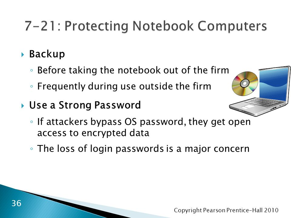 Copyright Pearson Prentice-Hall 2010  Backup ◦ Before taking the notebook out of the firm ◦ Frequently during use outside the firm  Use a Strong Pas
