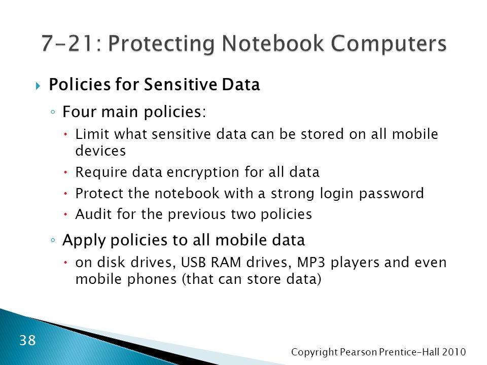 Copyright Pearson Prentice-Hall 2010  Policies for Sensitive Data ◦ Four main policies:  Limit what sensitive data can be stored on all mobile devic