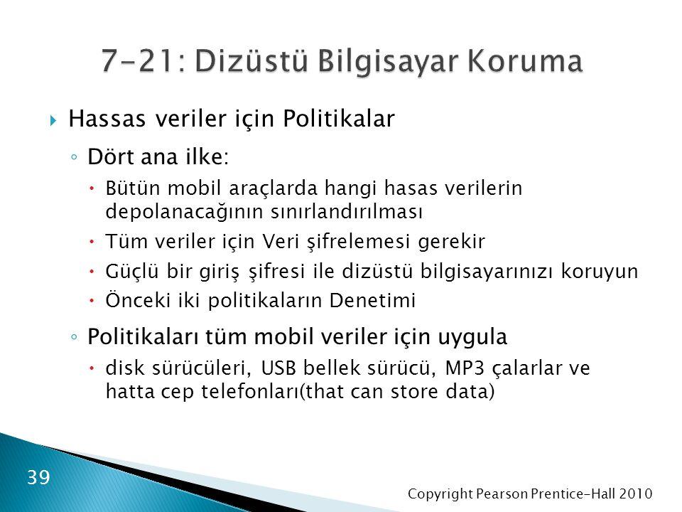 Copyright Pearson Prentice-Hall 2010  Hassas veriler için Politikalar ◦ Dört ana ilke:  Bütün mobil araçlarda hangi hasas verilerin depolanacağının sınırlandırılması  Tüm veriler için Veri şifrelemesi gerekir  Güçlü bir giriş şifresi ile dizüstü bilgisayarınızı koruyun  Önceki iki politikaların Denetimi ◦ Politikaları tüm mobil veriler için uygula  disk sürücüleri, USB bellek sürücü, MP3 çalarlar ve hatta cep telefonları(that can store data) 39