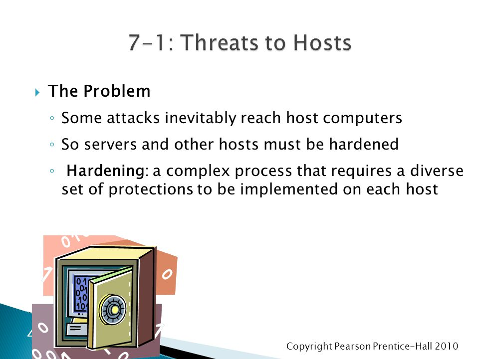 Copyright Pearson Prentice-Hall 2010  The Problem ◦ Some attacks inevitably reach host computers ◦ So servers and other hosts must be hardened ◦ Hard