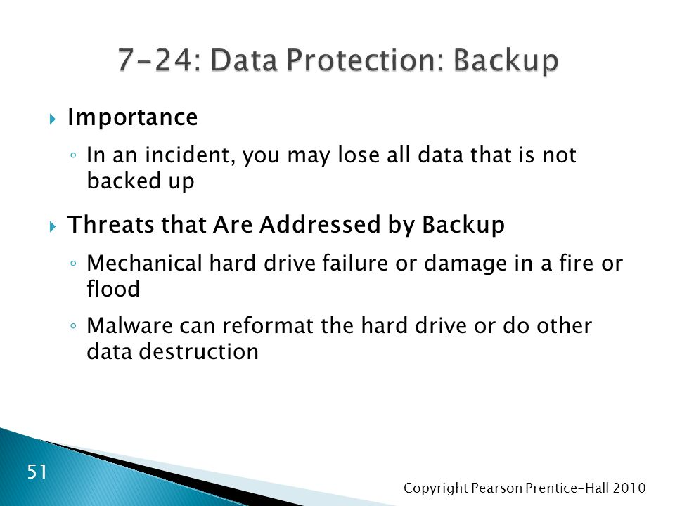 Copyright Pearson Prentice-Hall 2010  Importance ◦ In an incident, you may lose all data that is not backed up  Threats that Are Addressed by Backup