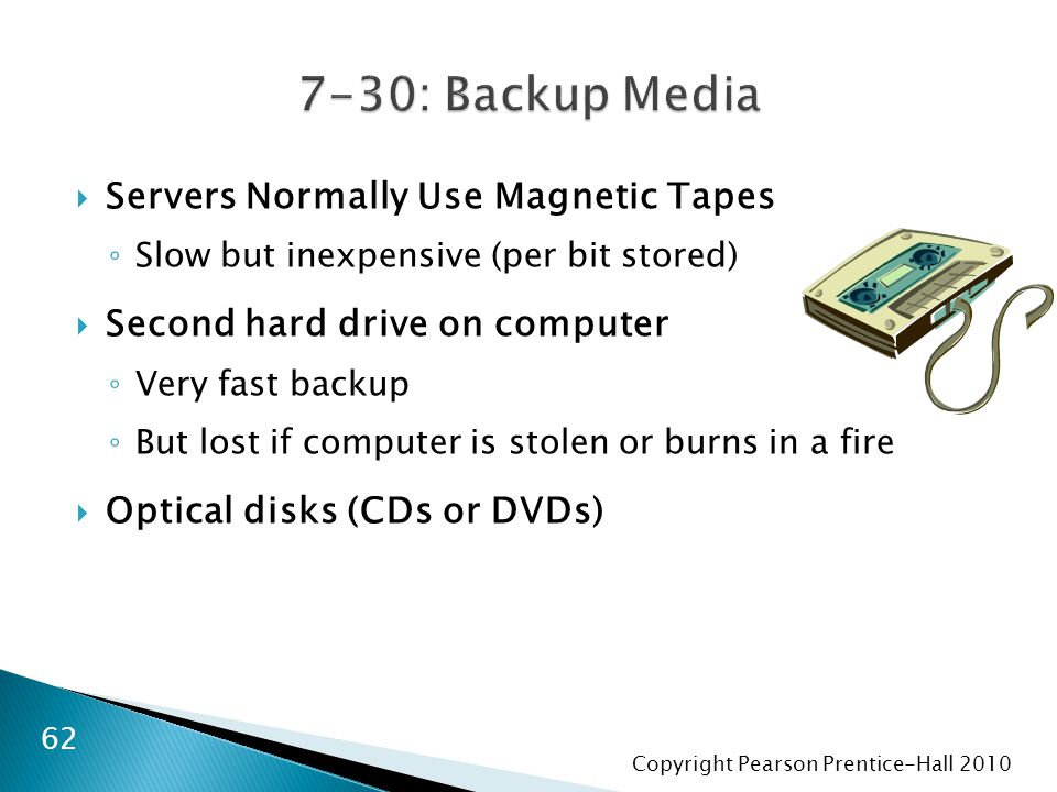 Copyright Pearson Prentice-Hall 2010  Servers Normally Use Magnetic Tapes ◦ Slow but inexpensive (per bit stored)  Second hard drive on computer ◦ V