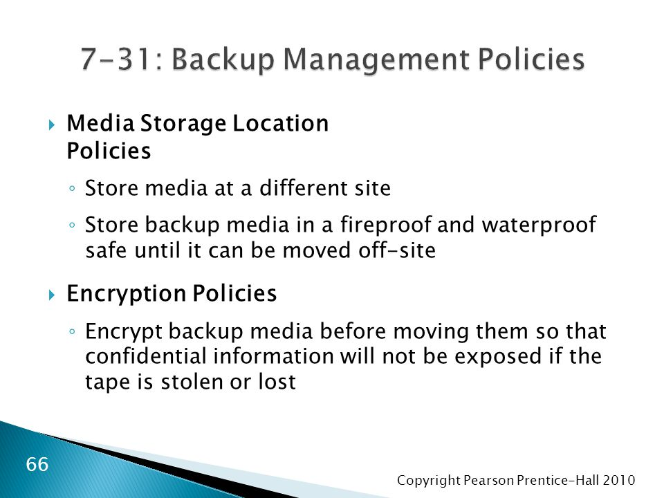 Copyright Pearson Prentice-Hall 2010  Media Storage Location Policies ◦ Store media at a different site ◦ Store backup media in a fireproof and water