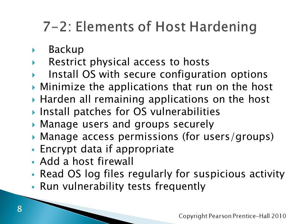 Copyright Pearson Prentice-Hall 2010  Yedek  Hostlara fiziksel erişimi sınırla  Güvenli yapılandırma seçenekleri ile OS yükleyin  Hostlarda çalıştırmak üzere uygulamaları küçültmek  host üzerinde kalan tüm uygulamaları güçlendirmek  OS güvenlik açıkları için yamalar yüklemek  Güvenli kullanıcıları ve grupları yönetme  (kullanıcılar / gruplar için) erişim izinleri yönetme  veri uygunsa şifrelemek  host firewall eklemek  şüpheli etkinlik için OS günlükleri düzenli okumak  Sık sık güvenlik açıkları test leri çalıştırmak 9