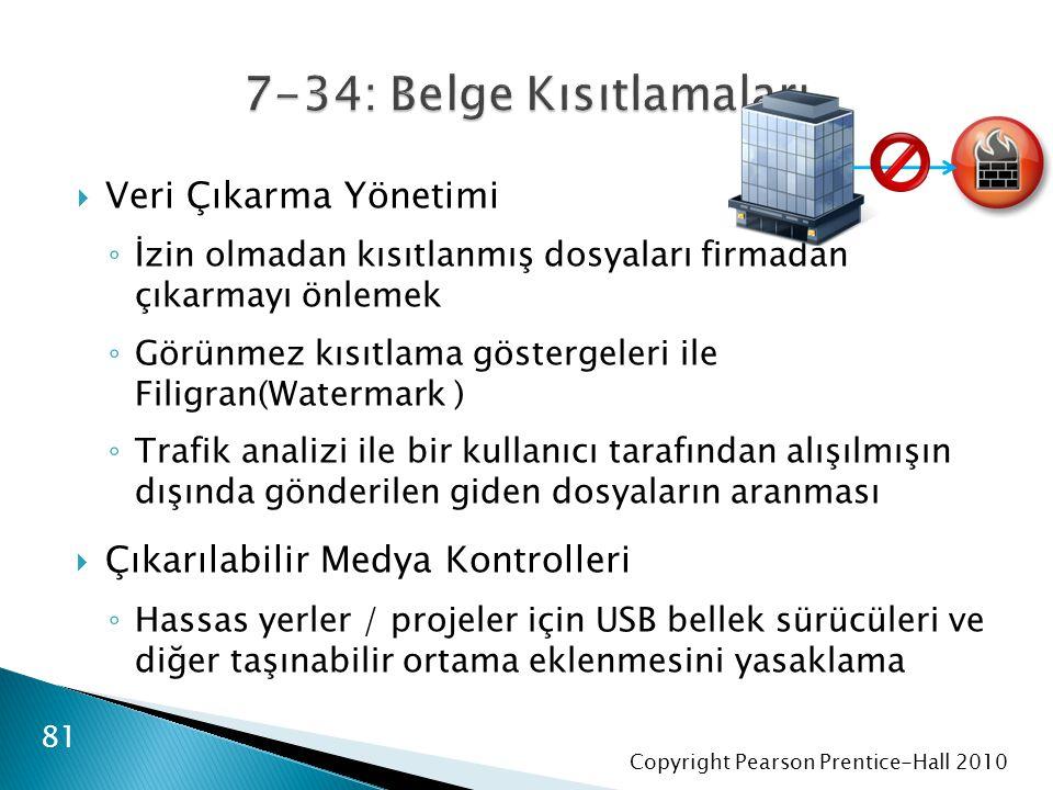 Copyright Pearson Prentice-Hall 2010  Veri Çıkarma Yönetimi ◦ İzin olmadan kısıtlanmış dosyaları firmadan çıkarmayı önlemek ◦ Görünmez kısıtlama göstergeleri ile Filigran(Watermark ) ◦ Trafik analizi ile bir kullanıcı tarafından alışılmışın dışında gönderilen giden dosyaların aranması  Çıkarılabilir Medya Kontrolleri ◦ Hassas yerler / projeler için USB bellek sürücüleri ve diğer taşınabilir ortama eklenmesini yasaklama 81
