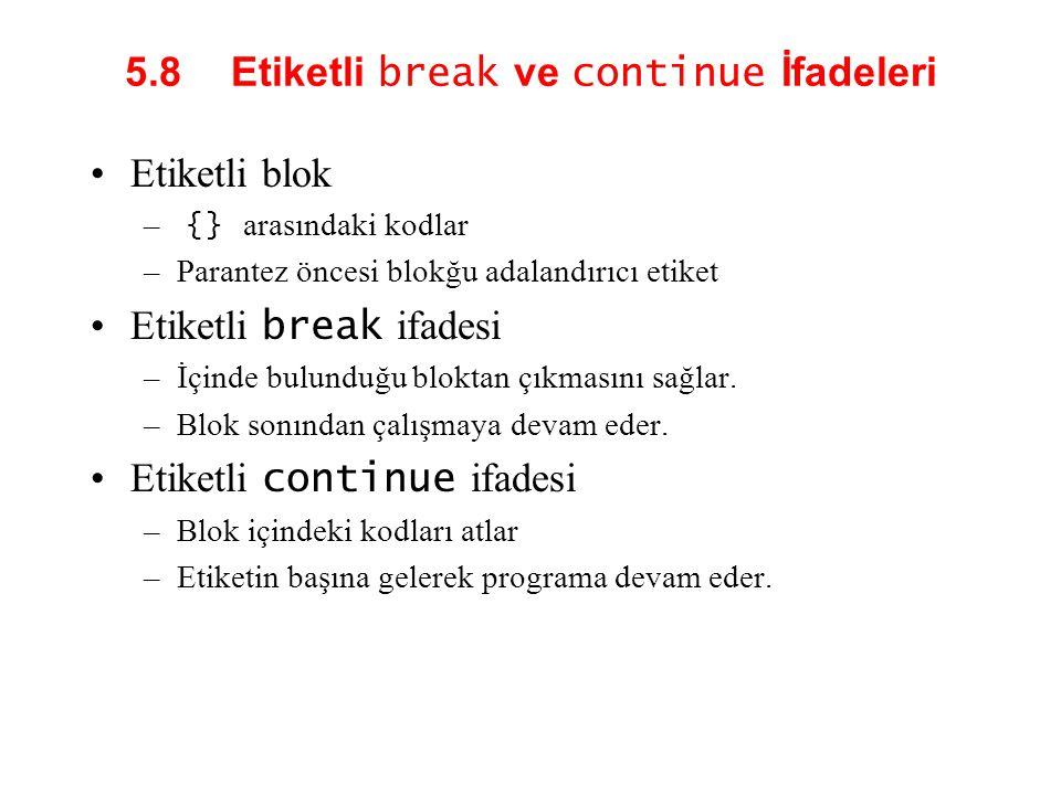 5.8 Etiketli break ve continue İfadeleri Etiketli blok – {} arasındaki kodlar –Parantez öncesi blokğu adalandırıcı etiket Etiketli break ifadesi –İçinde bulunduğu bloktan çıkmasını sağlar.