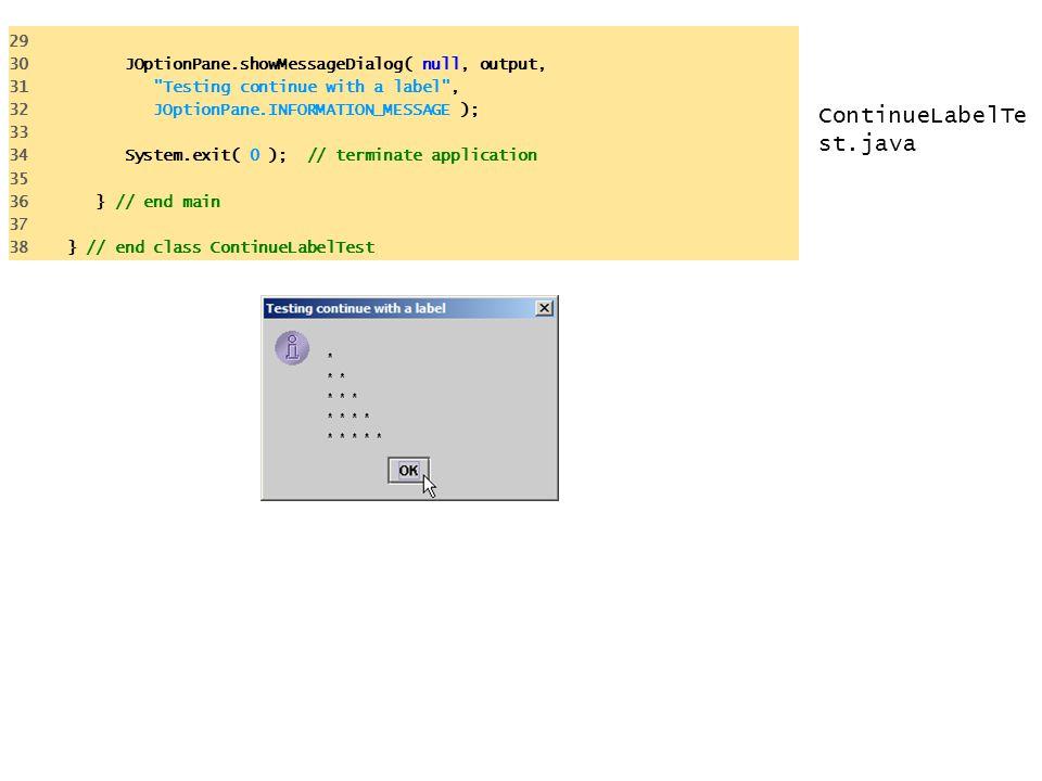 ContinueLabelTe st.java 29 30 JOptionPane.showMessageDialog( null, output, 31 Testing continue with a label , 32 JOptionPane.INFORMATION_MESSAGE ); 33 34 System.exit( 0 ); // terminate application 35 36 } // end main 37 38 } // end class ContinueLabelTest