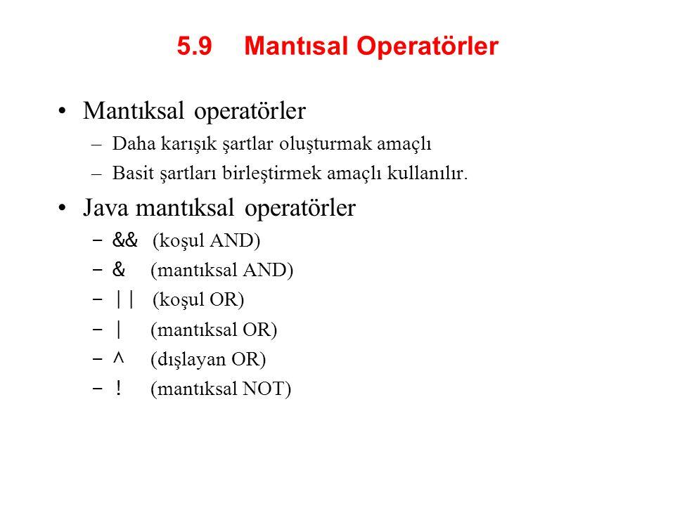 5.9 Mantısal Operatörler Mantıksal operatörler –Daha karışık şartlar oluşturmak amaçlı –Basit şartları birleştirmek amaçlı kullanılır. Java mantıksal