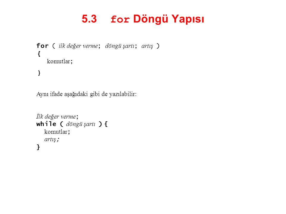 5.3 for Döngü Yapısı for ( ilk değer verme ; döngü şartı ; artış ) { komutlar ; } Aynı ifade aşağıdaki gibi de yazılabilir: İlk değer verme ; while (