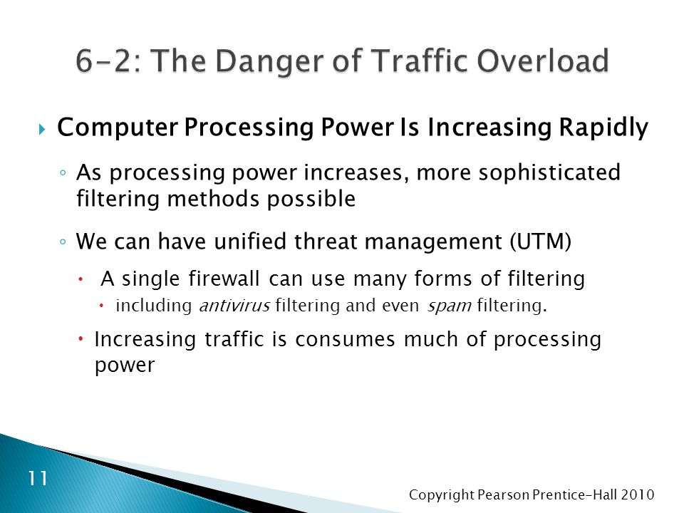 Copyright Pearson Prentice-Hall 2010  Computer Processing Power Is Increasing Rapidly ◦ As processing power increases, more sophisticated filtering methods possible ◦ We can have unified threat management (UTM)  A single firewall can use many forms of filtering  including antivirus filtering and even spam filtering.