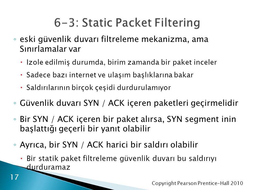 Copyright Pearson Prentice-Hall 2010 ◦ eski güvenlik duvarı filtreleme mekanizma, ama Sınırlamalar var  Izole edilmiş durumda, birim zamanda bir paket inceler  Sadece bazı internet ve ulaşım başlıklarına bakar  Saldırılarının birçok çeşidi durdurulamıyor ◦ Güvenlik duvarı SYN / ACK içeren paketleri geçirmelidir ◦ Bir SYN / ACK içeren bir paket alırsa, SYN segment inin başlattığı geçerli bir yanıt olabilir ◦ Ayrıca, bir SYN / ACK harici bir saldırı olabilir  Bir statik paket filtreleme güvenlik duvarı bu saldırıyı durduramaz 17
