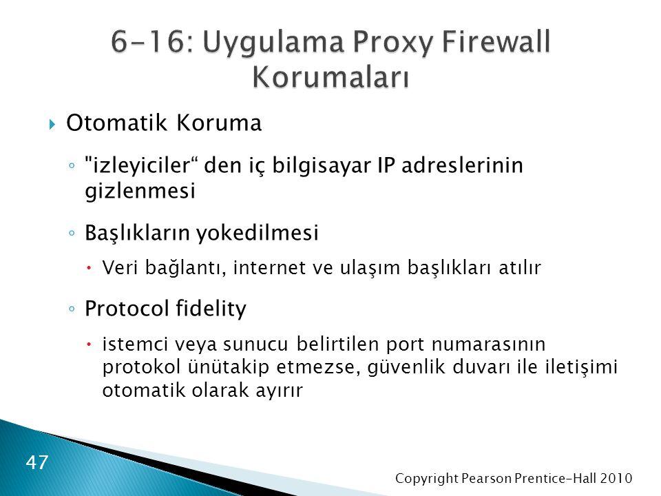 Copyright Pearson Prentice-Hall 2010  Otomatik Koruma ◦ izleyiciler den iç bilgisayar IP adreslerinin gizlenmesi ◦ Başlıkların yokedilmesi  Veri bağlantı, internet ve ulaşım başlıkları atılır ◦ Protocol fidelity  istemci veya sunucu belirtilen port numarasının protokol ünütakip etmezse, güvenlik duvarı ile iletişimi otomatik olarak ayırır 47