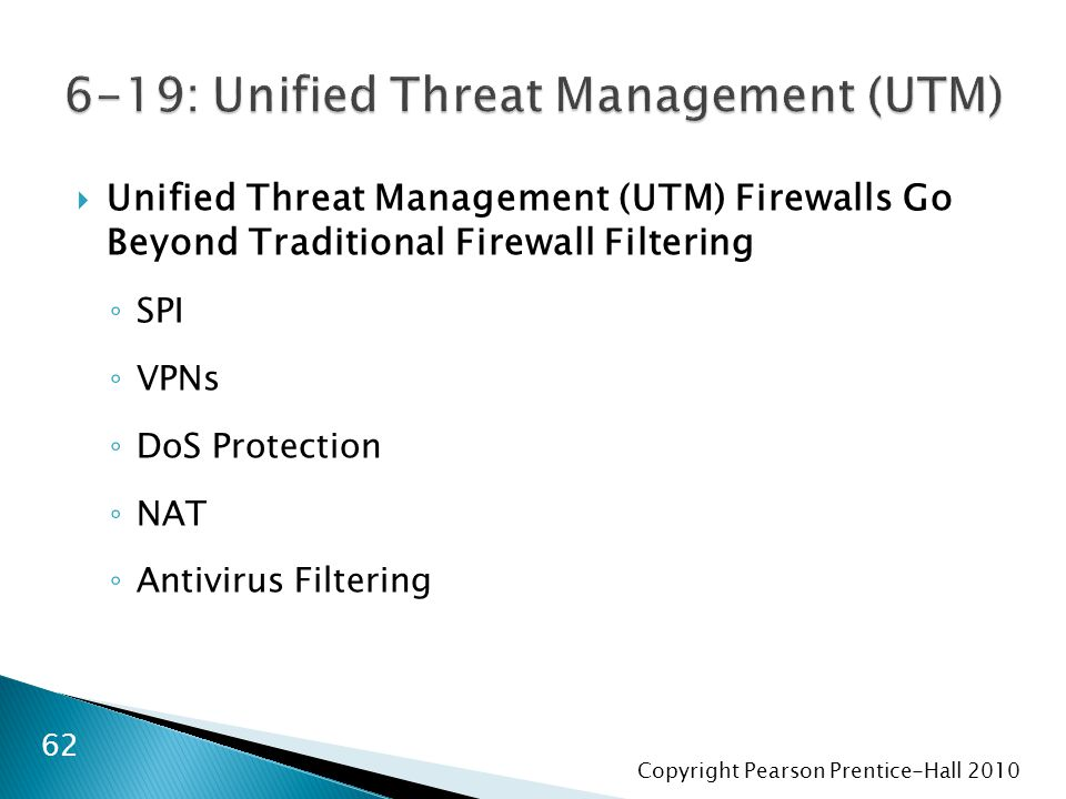 Copyright Pearson Prentice-Hall 2010  Unified Threat Management (UTM) Firewalls Go Beyond Traditional Firewall Filtering ◦ SPI ◦ VPNs ◦ DoS Protection ◦ NAT ◦ Antivirus Filtering 62